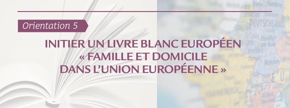 #Orientation5 : initier un livre blanc européen « famille et domicile dans l'union européenne »